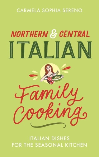 Northern & Central Italian Family Cooking. Italian Dishes for the Seasonal Kitchen