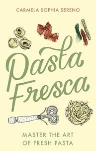 Carmela Sophia Sereno - Pasta Fresca - Master the Art of Fresh Pasta.