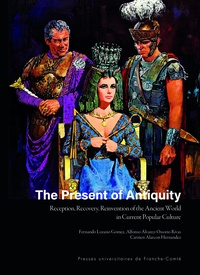 Carmen Alarcon-Hernandez et Alfonso Álvarez-Ossorio Rivas - The Present of Antiquity - Reception, Recovery, Reinvention of the Ancient World in Current Popular Culture.