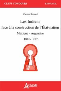 Carmen Bernand - Les Indiens face à la construction de l'Etat-nation - Mexique - Argentine (1810-1917).