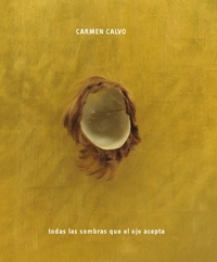 Carmen Calvo - Todas las sombras que el ojo acepta - Edition bilingue espagnol-anglais.