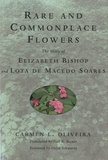 Carmen L Oliveira - Rare and Commonplace Flowers - The Story of Elizabeth Bishop and Lota de Macedo Soares.