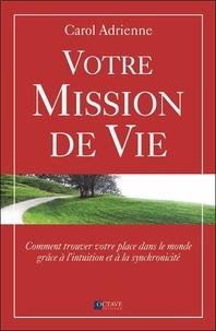 Carol Adrienne - Votre mission de vie - Comment trouver votre place dans le monde grâce à l'intuition et à la synchronicité.