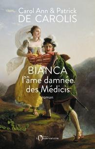 Carol Ann de Carolis et Patrick de Carolis - Bianca, l'âme damnée des Médicis.
