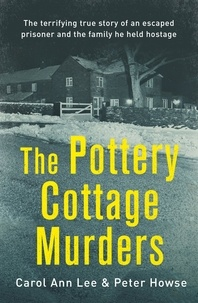 Carol Ann Lee et Peter Howse - The Pottery Cottage Murders - The terrifying true story of an escaped prisoner and the family he held hostage.