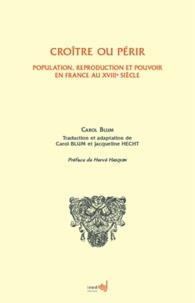 Carol Blum - Croître ou périr - Population, reproduction et pouvoir en France au XVIIIe siècle.