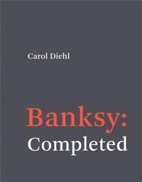 Carol Diehl - Banksy : Completed /anglais.