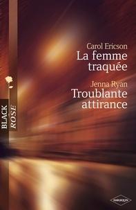 Carol Ericson et Jenna Ryan - La femme traquée - Troublante attirance (Harlequin Black Rose).