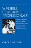 Carol f. Karpinski - «A Visible Company of Professionals» - African Americans and the National Education Association During the Civil Rights Movement.