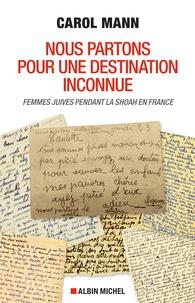 Carol Mann - Nous partons pour une destination inconnue - Femmes juives pendant la Shoah en France.