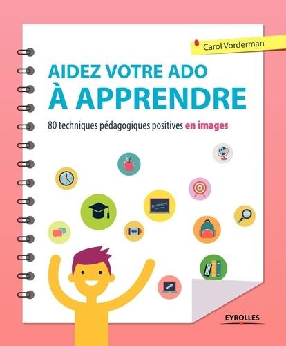 Aidez votre ado à apprendre. 80 techniques pédagogiques positives en images