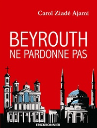 Carol Ziadé Ajami - Beyrouth ne pardonne pas.