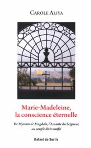 Carole Aliya - Marie-Madeleine, la conscience éternelle - De Myriam de Magdala, l'amante du Seigneur, au couple divin unifié.