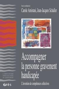 Carole Amistani et Jean-Jacques Schaller - Accompagner la personne gravement handicapée - L'invention de compétences collectives.