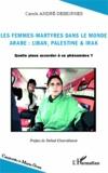 Carole André-Dessornes - Les femmes-martyres dans le monde arabe : Liban, Palestine & Irak - Quelle place accorder à ce phénomène ?.