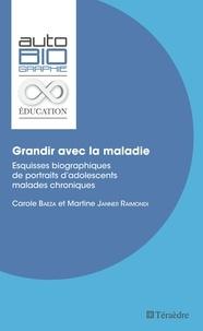 Carole Baeza et Martine Janner-Raimondi - Grandir avec la maladie - Esquisses biographiques de portraits d'adolescents malades chroniques.