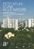 Carole Barthélemy et Valérie Bertaudière-Montès - Petit atlas d'une ville-nature - Jardins urbains et cultures buissonnières à Marseille.