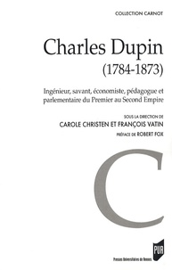 Carole Christen et François Vatin - Charles Dupin (1784-1873) - Ingénieur, savant, économiste, pédagogue et parlementaire du Premier au Second Empire.