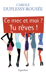 Carole Duplessy-Rousée - Ce mec et moi ? Tu rêves !.