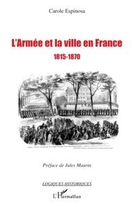 Carole Espinosa - L'armée et la ville en France 1815-1870 - De la seconde Restauration à la veille du conflit franco-prussien.