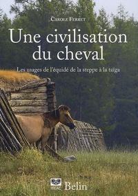 Carole Ferret - Une civilisation du cheval - Les usagers de l'équidé, de la steppe à la Taïga.