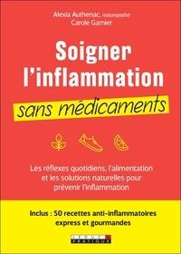 Carole Garnier et Alexia Authenac - Soigner son inflammation sans médicaments - Les réflexes quotidiens, l'alimentation et les solutions naturelles pour prévenir l'inflammation.