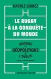 Carole Gomez - Le rugby à la conquête du monde - Histoire et géopolitique de l'ovalie.