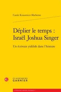 Carole Ksiazenicer-Matheron - Déplier le temps : Israel Joshua Singer - Un écrivain yiddish dans l'histoire.