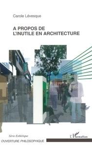 Carole Levesque - A propos de l'inutile en architecture.