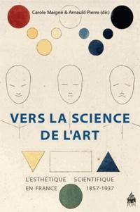 Carole Maigné et Arnauld Pierre - Vers la science de l'art - L'esthétique scientifique en France 1857-1937.