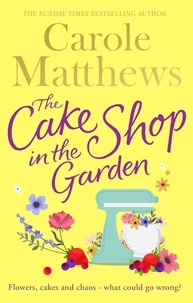 Carole Matthews - The Cake Shop in the Garden - The feel-good read about love, life, family and cake!.