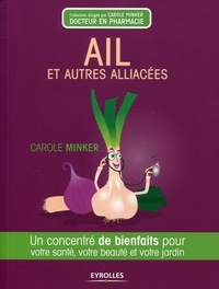 Carole Minker - Ail et autres Alliacées - Un concentré de bienfaits pour votre santé, votre beauté et votre jardin.
