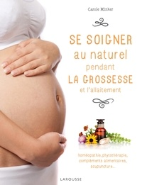 Carole Minker - Se soigner au naturel pendant la grossesse et l'allaitement - Homéopathie, phytothérapie, compléments alimentaires, acupuncture....