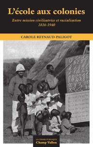Carole Reynaud-Paligod - L'école aux colonies - Entre mission civilisatrice et racialisation (1816-1940).