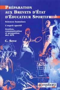 Carole Sève - Préparation aux brevets d'Etat d'éducateur sportif - Tome 3, Sciences humaines, l'esprit sportif, gestion, communication et promtion des APS.