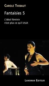 Carole Thibaut - Fantaisies 5 - L'idéal féminin n'est plus ce qu'il était.
