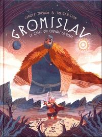 Carole Trébor et Tristan Gion - Gromislav - Le géant qui couvait la terre.