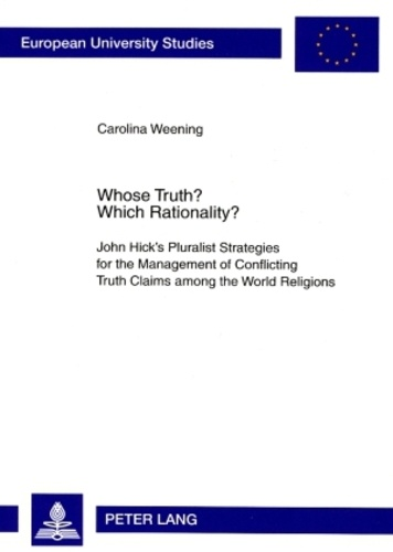Carolina Weening - Whose Truth? Which Rationality? - John Hick's Pluralist Strategies for the Management of Conflicting Truth Claims among the World Religions.
