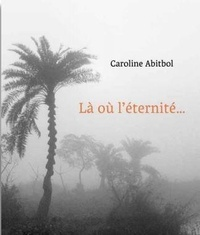 Caroline Abitbol - Là où l'Eternité est une évidence.