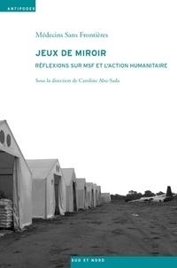 Caroline Abu-Sada et  Médecins sans frontières - Jeux de miroir - Réflexions sur MSF et l'action humanitaire.