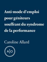 Caroline Allard - Anti-mode d'emploi pour géniteurs souffrant du syndrome de la performance.