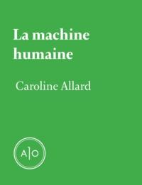 Caroline Allard - La machine humaine.