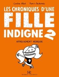 Caroline Allard et Francis Desharnais - Les Chroniques d'une fille indigne 2 - Affreusement heureuse.