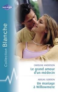 Caroline Anderson et Abigail Gordon - Le grand amour d'un médecin - Un mariage à Willowmere (Harlequin Blanche).