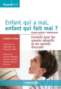 Caroline Archer - Enfant qui a mal, enfant qui fait mal ? Grands enfants. Adolescents - Conseils pour les parents adoptifs et les parents d'accueil.