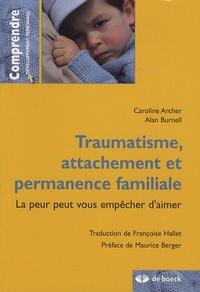 Caroline Archer et Alan Burnell - Traumatisme, attachement et permanence familiale - La peur peut vous empêcher d'aimer.