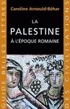 Caroline Arnould-Béhar - La Palestine à l'époque romaine.