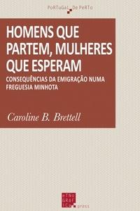 Caroline B. Brettell - Homens que partem, mulheres que esperam - Consequências da emigração numa freguesia minhota.