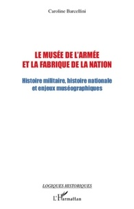 Caroline Barcellini - Le musée de l'armée et la fabrique de la nation - Histoire militaire, histoire nationale et enjeux muséographiques.