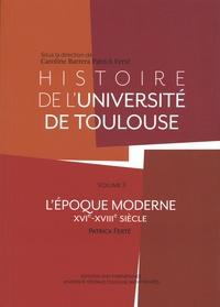 Caroline Barrera et Patrick Ferté - Histoire de l'université de Toulouse - Volume 2 (XVIe-XVIIIe siècle).